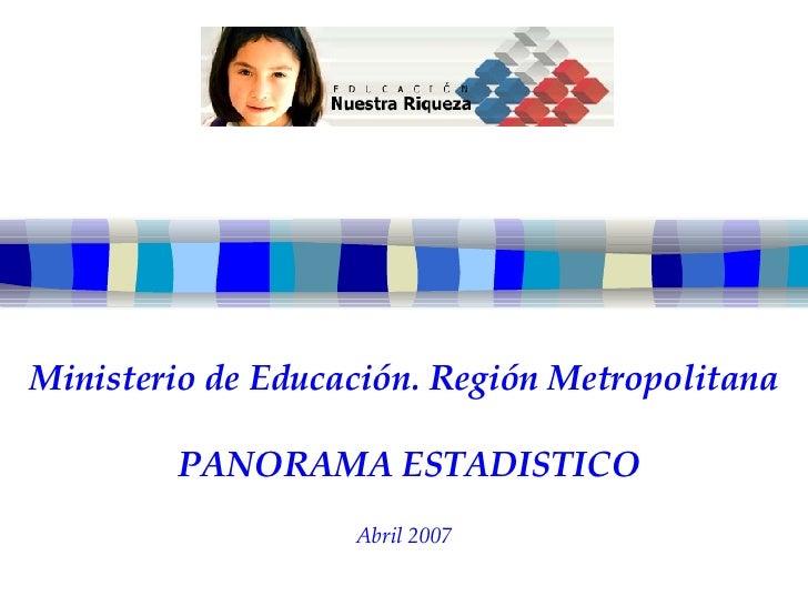 Ministerio de Educación. Región Metropolitana   PANORAMA ESTADISTICO Abril 2007