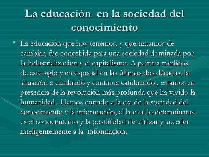 La educación  en la sociedad del conocimiento <ul><li>La educación que hoy tenemos, y que tratamos de cambiar, fue concebi...