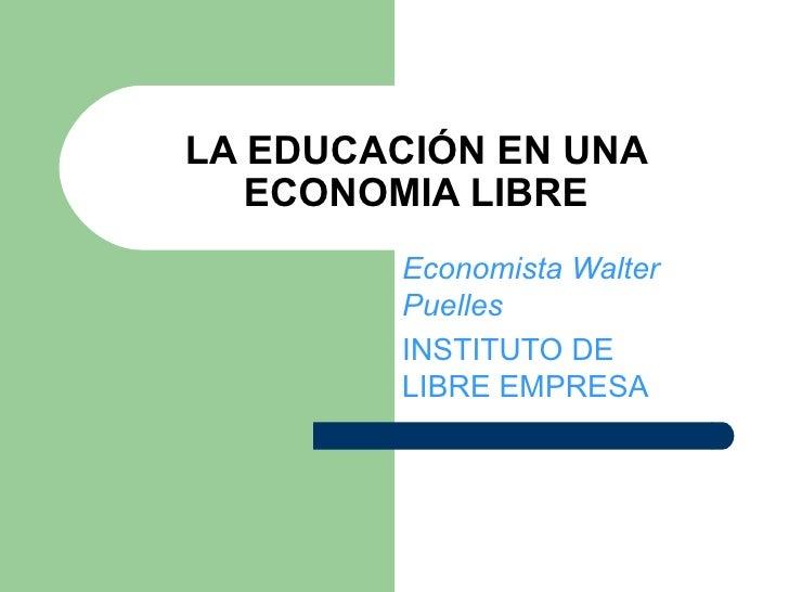 LA EDUCACIÓN EN UNA ECONOMIA LIBRE Economista Walter Puelles INSTITUTO DE LIBRE EMPRESA
