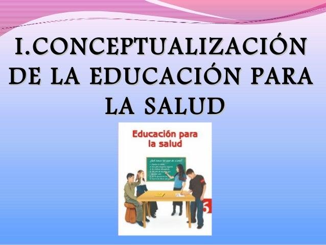 I.I.CONCEPTUALIZACIÓNCONCEPTUALIZACIÓNDE LA EDUCACIÓN PARADE LA EDUCACIÓN PARALALA SALUDSALUD