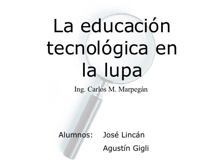 La educación tecnológica en la lupa Ing. Carlos M. Marpegán Alumnos: José Lincán Agustín Gigli