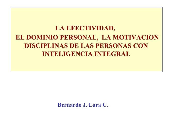 LA EFECTIVIDAD,     EL DOMINIO PERSONAL,  LA MOTIVACION DISCIPLINAS DE LAS PERSONAS CON INTELIGENCIA INTEGRAL Bernardo J. ...