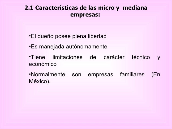 2.1 Características de las micro y  mediana empresas:   <ul><li>El dueño posee plena libertad  </li></ul><ul><li>Es maneja...