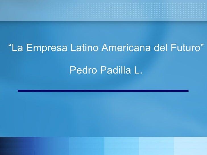 """"""" La Empresa Latino Americana del Futuro"""" Pedro Padilla L."""