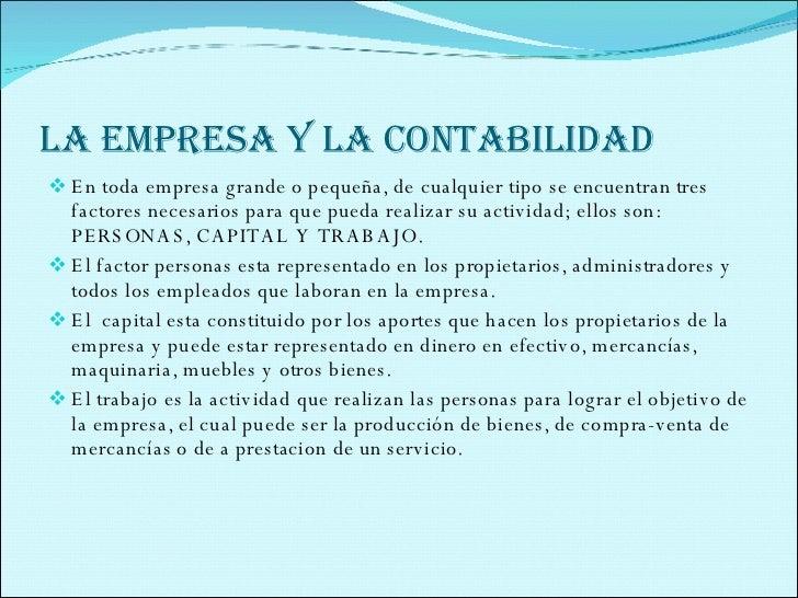 LA EMPRESA Y LA CONTABILIDAD <ul><li>En toda empresa grande o pequeña, de cualquier tipo se encuentran tres factores neces...