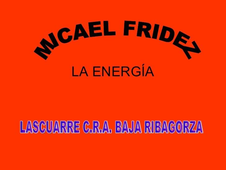 LA ENERGÍA MICAEL FRIDEZ LASCUARRE C.R.A. BAJA RIBAGORZA