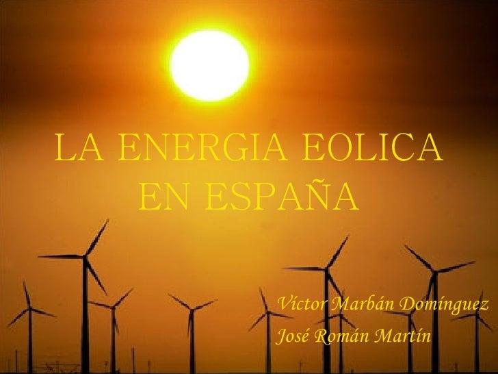 LA ENERGIA EOLICA EN ESPAÑA <ul><li>Víctor Marbán Domínguez </li></ul><ul><li>José Román Martín </li></ul>