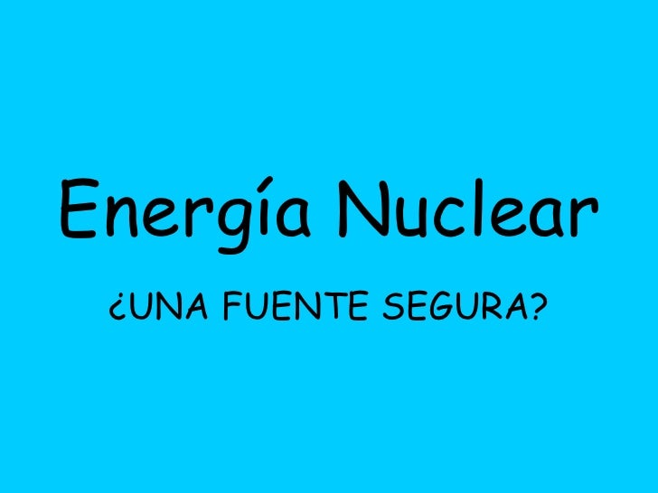 Energía Nuclear   ¿UNA FUENTE SEGURA?