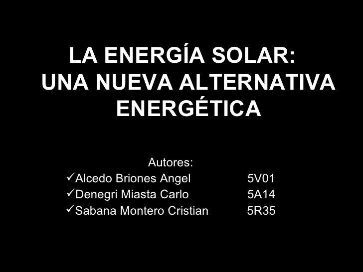 LA ENERGÍA SOLAR:  UNA NUEVA ALTERNATIVA ENERGÉTICA <ul><li>Autores: </li></ul><ul><li>Alcedo Briones Angel 5V01 </li></ul...