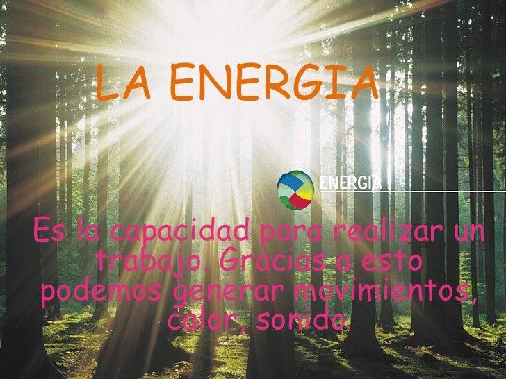 LA ENERGIA Es la capacidad para realizar un trabajo. Gracias a esto podemos generar movimientos, calor, sonido .
