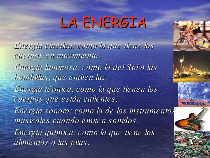 LA ENERGIA Energía cinética: como la que tiene los cuerpos en movimiento.  Energía luminosa: como la del Sol o las bombill...