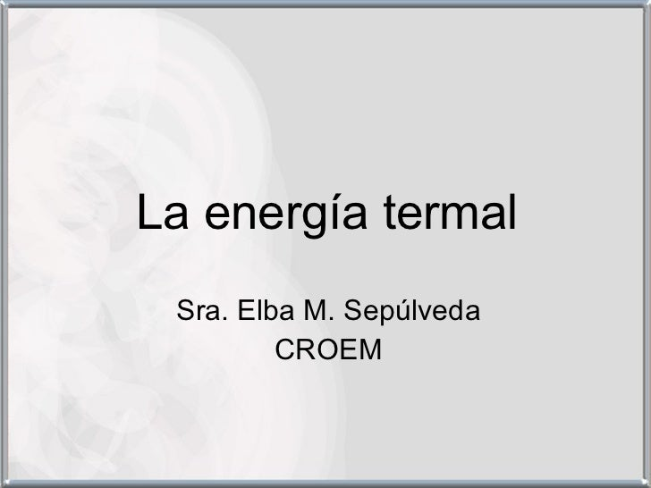 La energía termal Sra. Elba M. Sepúlveda CROEM
