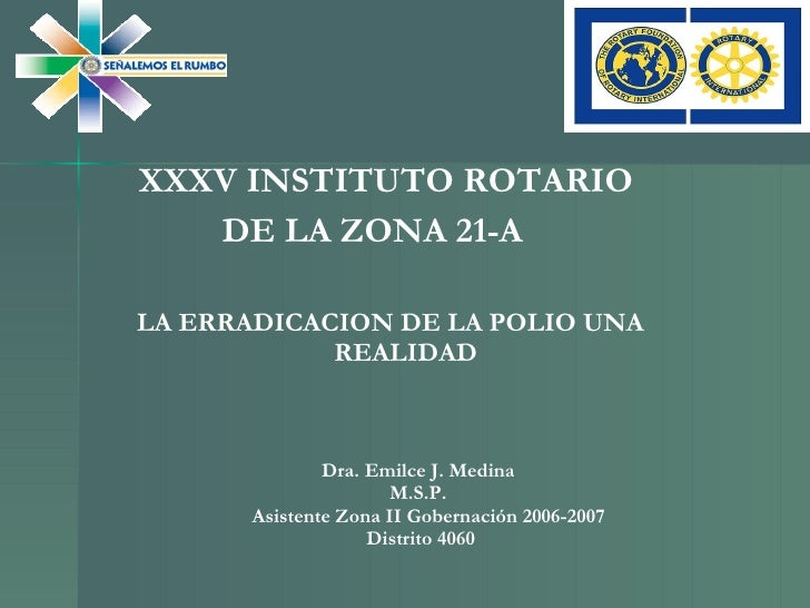 XXXV INSTITUTO ROTARIO  DE LA ZONA 21-A  LA ERRADICACION DE LA POLIO UNA REALIDAD Dra. Emilce J. Medina  M.S.P.  Asistente...