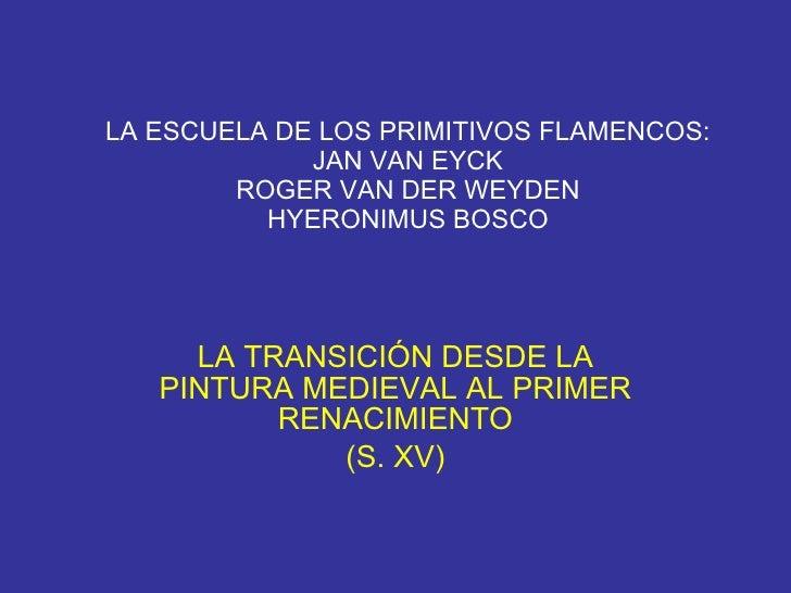LA ESCUELA DE LOS PRIMITIVOS FLAMENCOS: JAN VAN EYCK ROGER VAN DER WEYDEN HYERONIMUS BOSCO LA TRANSICIÓN DESDE LA PINTURA ...