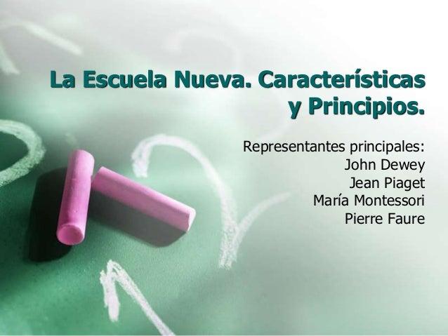 La Escuela Nueva. Características y Principios. Representantes principales: John Dewey Jean Piaget María Montessori Pierre...