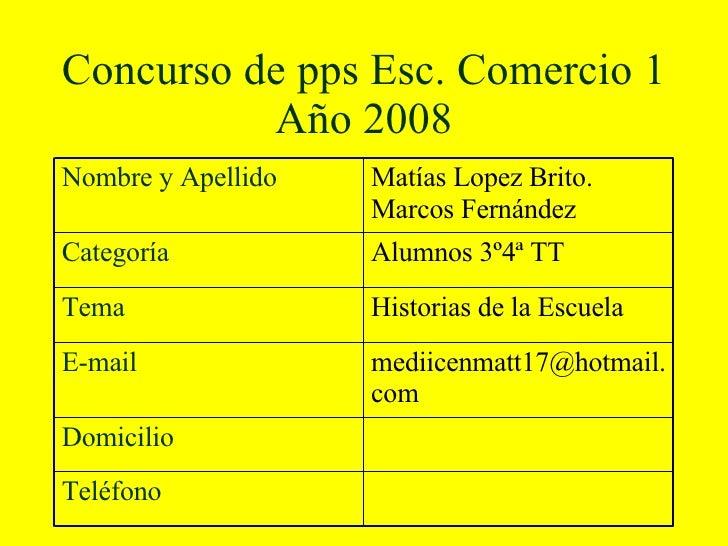 Concurso de pps Esc. Comercio 1 Año 2008 Teléfono Domicilio mediicenmatt17@hotmail.com  E-mail Historias de la Escuela Tem...