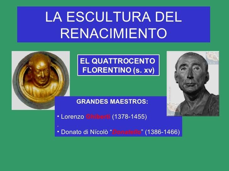 LA ESCULTURA DEL RENACIMIENTO EL   QUATTROCENTO  FLORENTINO (s. xv) <ul><li>GRANDES MAESTROS: </li></ul><ul><li>Lorenzo  G...