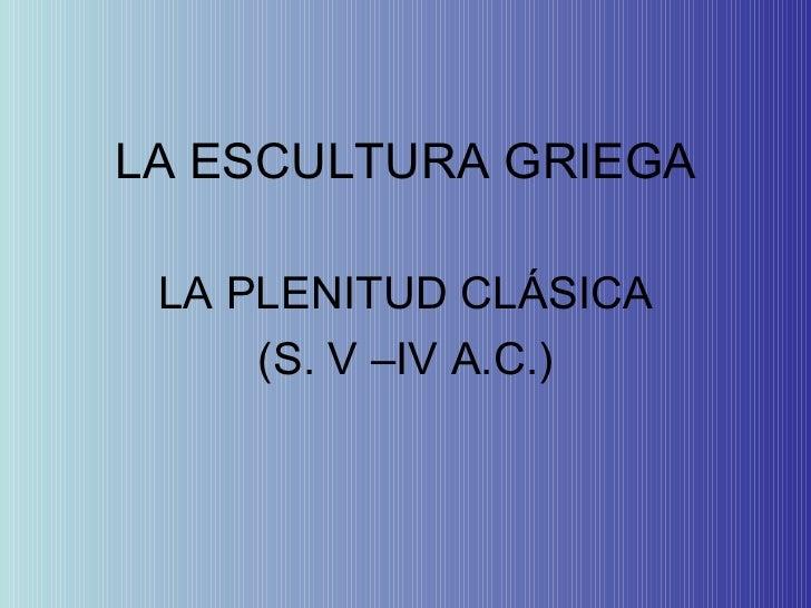 LA ESCULTURA GRIEGA LA PLENITUD CLÁSICA (S. V –IV A.C.)