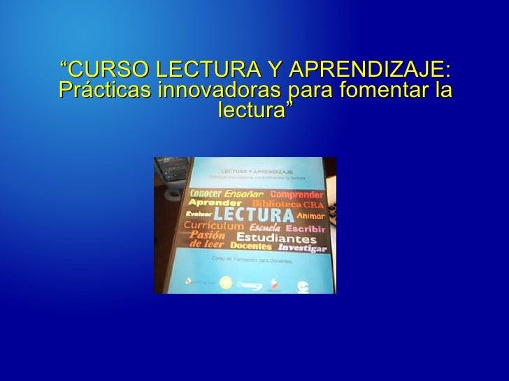 """"""" CURSO LECTURA Y APRENDIZAJE: Prácticas innovadoras para fomentar la lectura"""""""