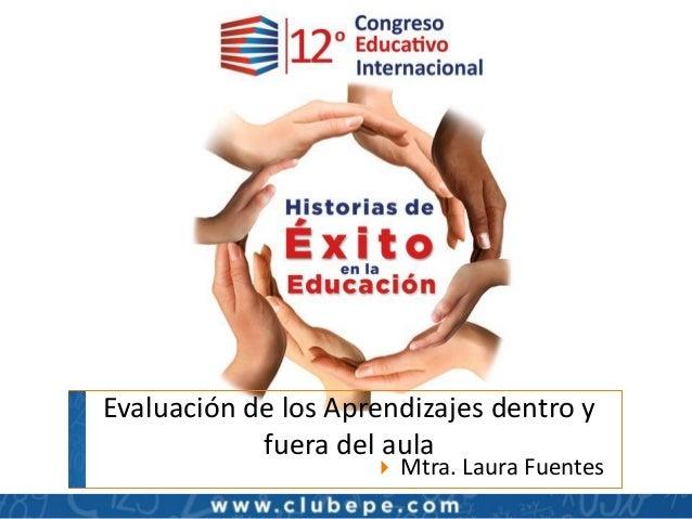 Evaluación de los Aprendizajes dentro y fuera del aula  Mtra. Laura Fuentes