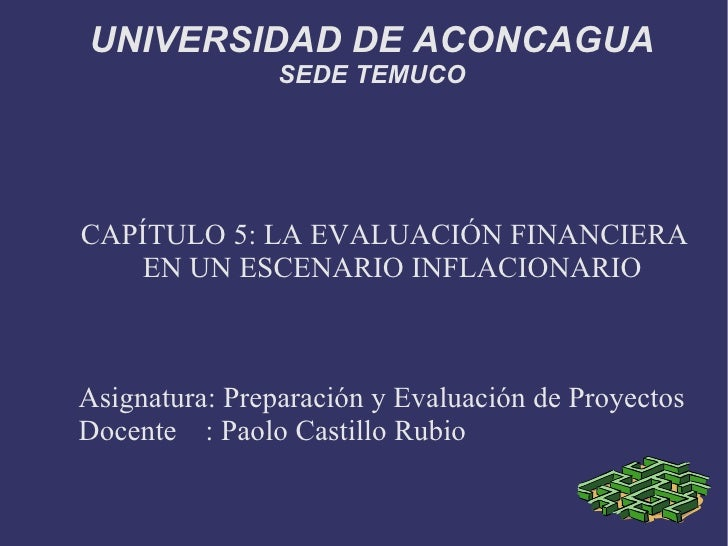 UNIVERSIDAD DE ACONCAGUA SEDE TEMUCO CAPÍTULO 5: LA EVALUACIÓN FINANCIERA EN UN ESCENARIO INFLACIONARIO Asignatura: Prepar...