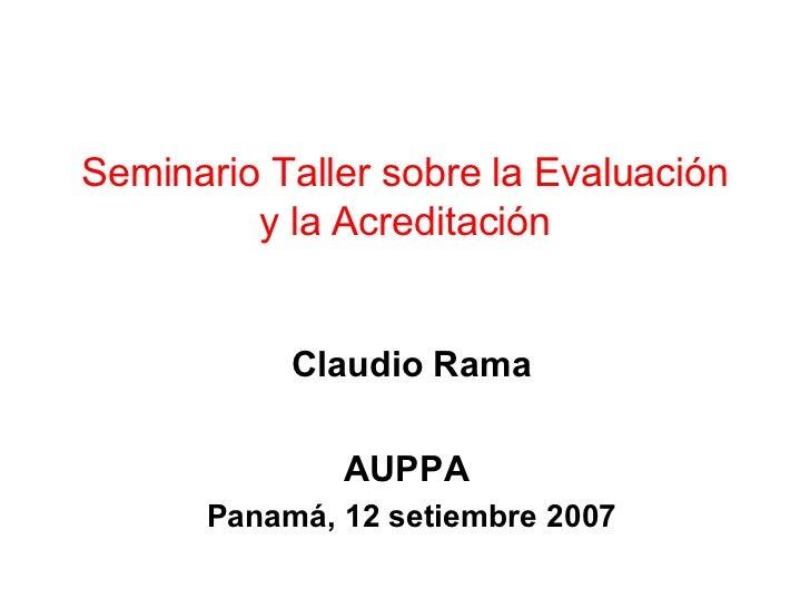 Seminario Taller sobre la Evaluación y la Acreditación Claudio Rama AUPPA  Panamá, 12 setiembre 2007