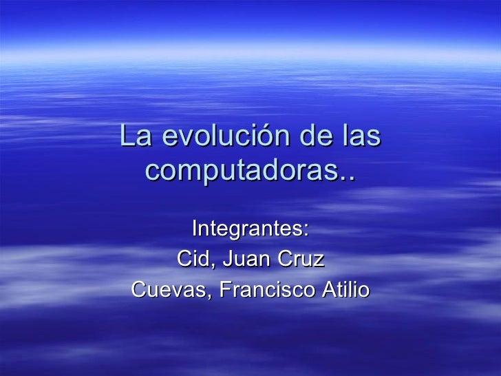 La evolución de las computadoras.. Integrantes: Cid, Juan Cruz Cuevas, Francisco Atilio