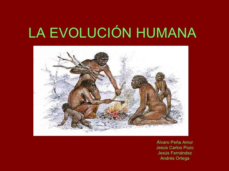 LA EVOLUCIÓN HUMANA Álvaro Peña Amor Jesús Carlos Pozo Jesús Fernández Andrés Ortega