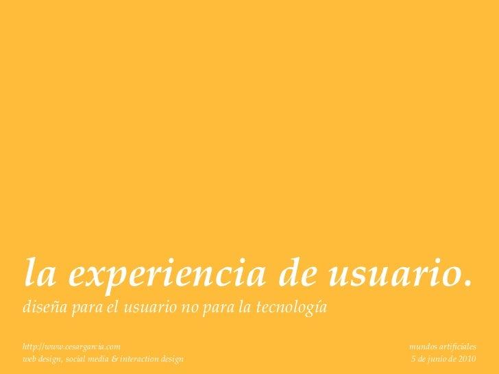 la experiencia de usuario.diseña para el usuario no para la tecnologíahttp://www.cesargarcia.com                      mund...
