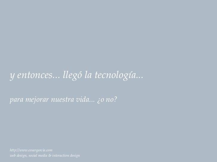 y entonces... llegó la tecnología...para mejorar nuestra vida... ¿o no?http://www.cesargarcia.comweb design, social media ...