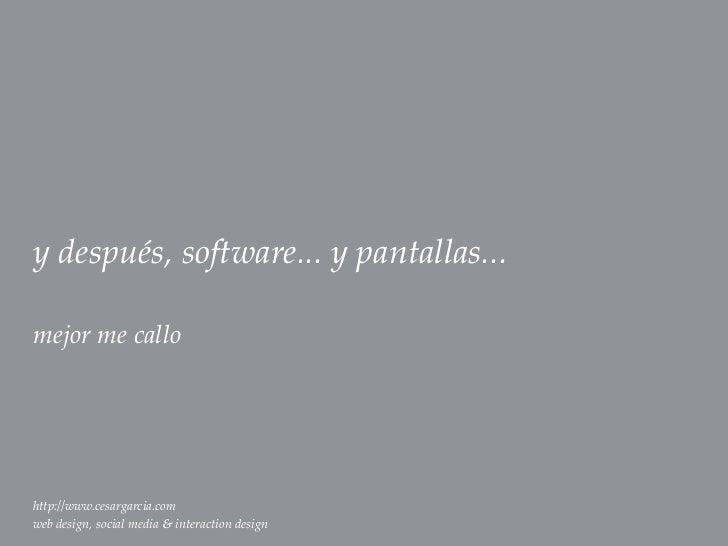 y después, software... y pantallas...mejor me callohttp://www.cesargarcia.comweb design, social media & interaction design