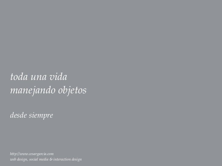toda una vidamanejando objetosdesde siemprehttp://www.cesargarcia.comweb design, social media & interaction design