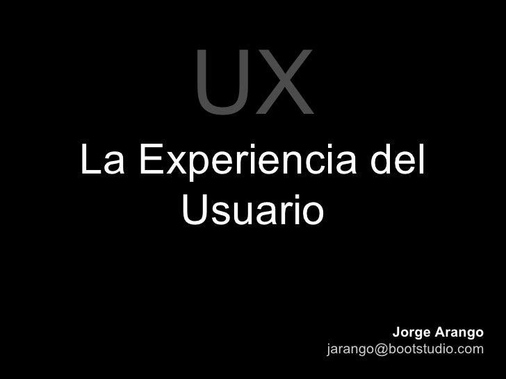 UX La Experiencia del Usuario Jorge Arango [email_address]