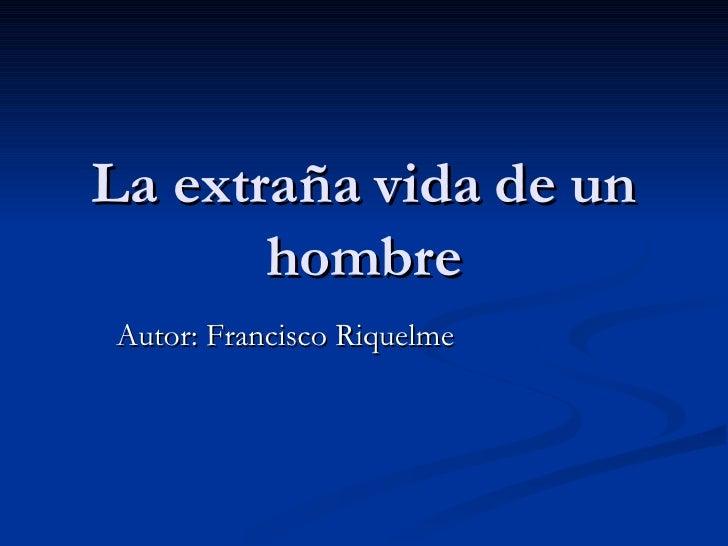 La extraña vida de un hombre Autor: Francisco Riquelme
