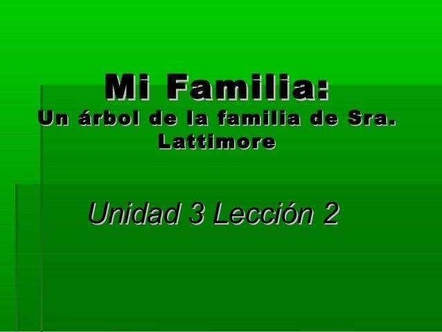 Mi Familia:Mi Familia: Un árbol de la familia de Sra.Un árbol de la familia de Sra. LattimoreLattimore Unidad 3 Lección 2U...