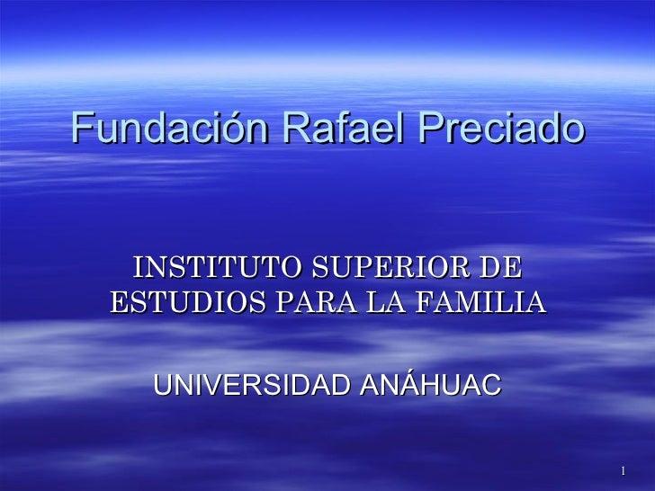 Fundación Rafael Preciado INSTITUTO SUPERIOR DE ESTUDIOS PARA LA FAMILIA UNIVERSIDAD ANÁHUAC