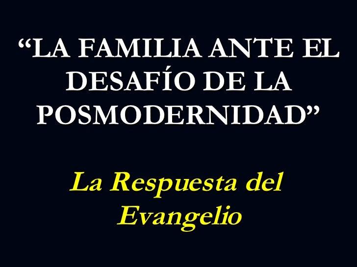""""""" LA FAMILIA ANTE EL DESAFÍO DE LA POSMODERNIDAD"""" La Respuesta del  Evangelio"""
