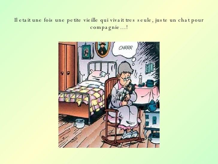 Il etait une fois une petite vieille qui vivait tres seule, juste un chat pour compagnie…!