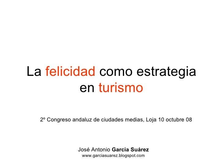 La  felicidad  como estrategia en  turismo José Antonio  García Suárez www.garciasuarez.blogspot.com 2º Congreso andaluz d...