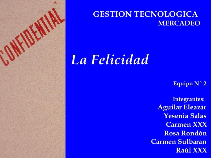 GESTION TECNOLOGICA   MERCADEO La Felicidad Equipo Nº 2 Integrantes:   Aguilar Eleazar Yesenia Salas Carmen XXX Rosa Rondó...