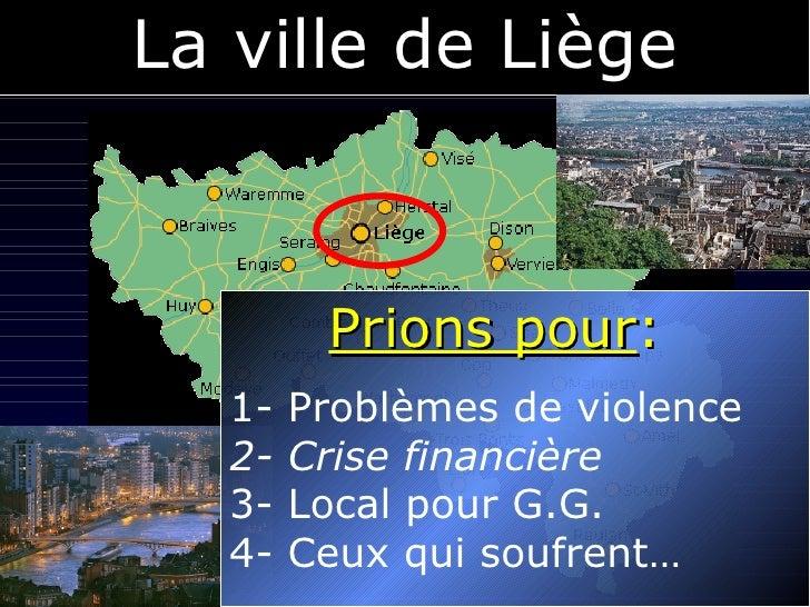 La ville de Liège Prions pour :  1- Problèmes de violence   2- Crise financière 3- Local pour G.G. 4- Ceux qui soufrent…