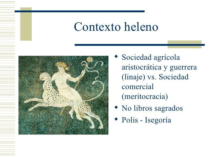 Contexto heleno <ul><li>Sociedad agrícola aristocrática y guerrera (linaje) vs. Sociedad comercial (meritocracia) </li></u...