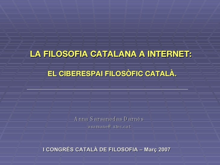 Anna Sarsanedas Darnés [email_address] LA FILOSOFIA CATALANA A INTERNET:  EL CIBERESPAI FILOSÒFIC CATALÀ. I CONGRÉS CATALÀ...