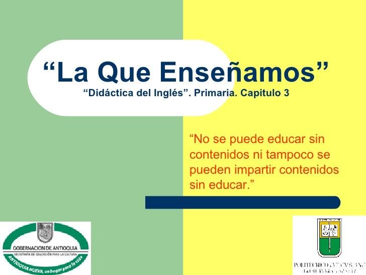 """"""" La Que Enseñamos"""" """"Didáctica del Inglés"""". Primaria. Capitulo 3 """" No se puede educar sin contenidos ni tampoco se pueden ..."""