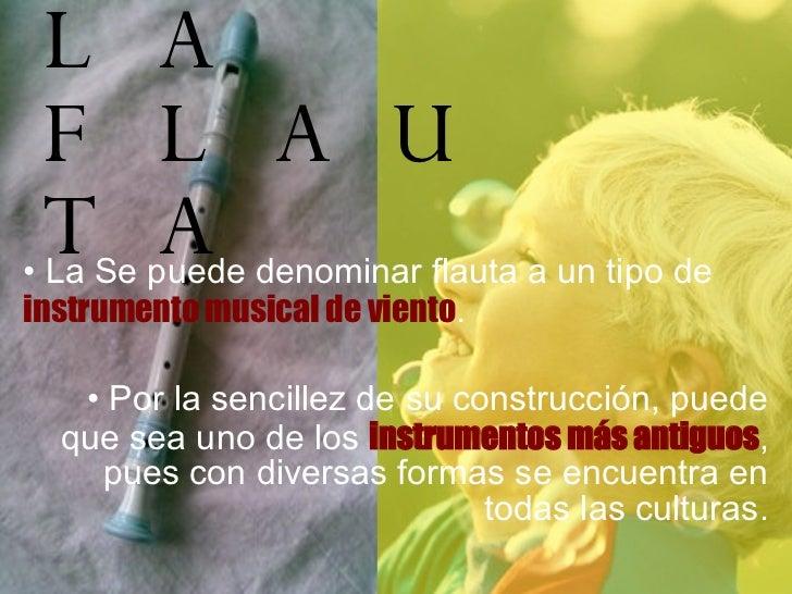 LA FLAUTA <ul><li>La Se puede denominar flauta a un tipo de  instrumento musical de viento . </li></ul><ul><li>Por la senc...