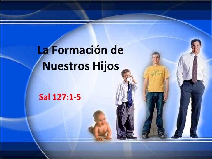 La Formación de Nuestros Hijos Sal 127:1-5