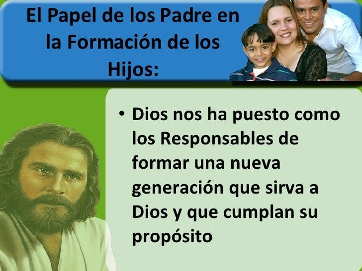 El Papel de los Padre en la Formación de los Hijos: <ul><li>Dios nos ha puesto como los Responsables de formar una nueva g...