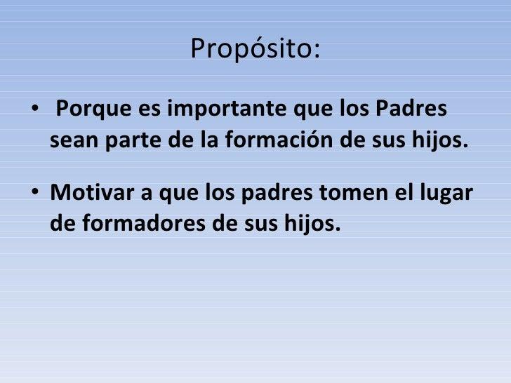 Propósito: <ul><li> Porque es importante que los Padres sean parte de la formación de sus hijos. </li></ul><ul><li>Motiva...