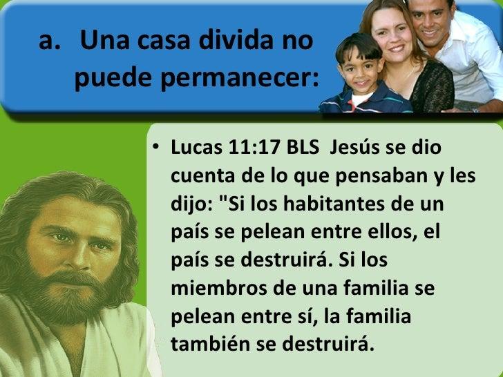 <ul><li>Una casa divida no puede permanecer: </li></ul><ul><li>Lucas 11:17 BLS  Jesús se dio cuenta de lo que pensaban y l...