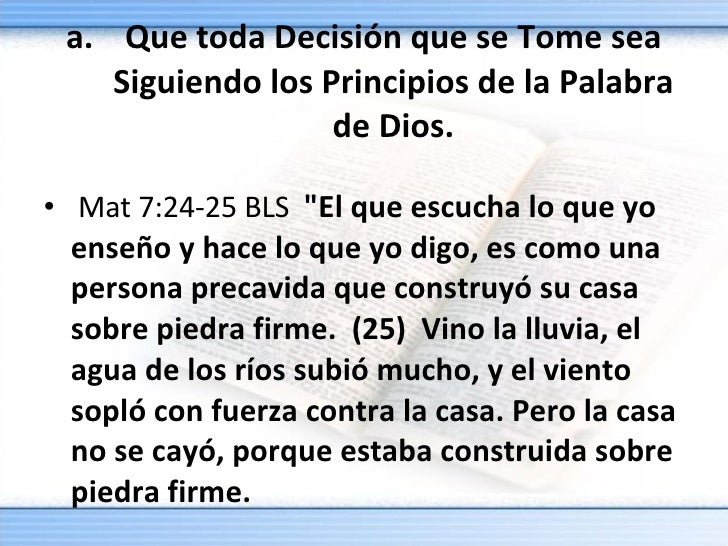 <ul><li>Que toda Decisión que se Tome sea Siguiendo los Principios de la Palabra de Dios. </li></ul><ul><li> Mat 7:24-25 ...